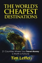 THE WORLD'S CHEAPEST DESTINATIONS: 21 Countries Where Your Money is Worth a Fortune - FOURTH EDITION by Tim Leffel