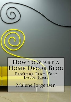 How to Start a Home Decor Blog: Profiting From Your Decor Ideas