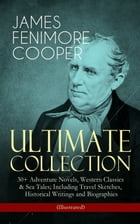 JAMES FENIMORE COOPER – Ultimate Collection: 30+ Adventure Novels, Western Classics & Sea Tales; Including Travel Sketches, Historical Writings and Bi by James Fenimore Cooper