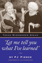 Let me tell you what I've learned: Texas Wisewomen Speak by PJ  Pierce