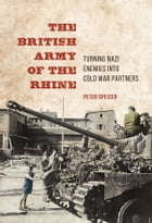 The British Army of the Rhine: Turning Nazi Enemies into Cold War Partners by Peter Speiser