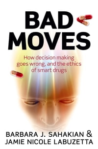Bad Moves: How decision making goes wrong, and the ethics of smart drugs