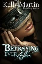 Betraying Ever After: A Shattered Fairy Tale by Kelly Martin