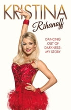 Kristina Rihanoff: Dancing Out of Darkness: Strictly My Story by Kristina Rihanoff