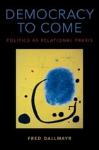 Democracy to Come: Politics as Relational Praxis by Fred Dallmayr
