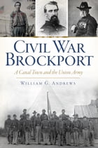 Civil War Brockport: A Canal Town and the Union Army by William G. Andrews