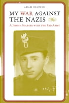 My War against the Nazis: A Jewish Soldier with the Red Army by Adam Broner