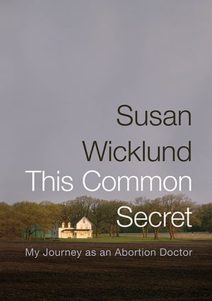 This Common Secret My Journey as an Abortion Doctor