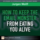 How to Keep the Email Monster from Eating You Alive by Jurgen Wolff