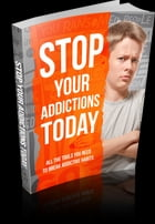 Stop Your Addictions Today: All The Tools You Need To Break Addictive Habits by Anonymous