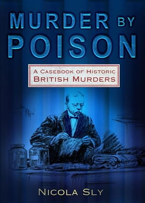 Murder by Poison A Casebook of Historic British Murders