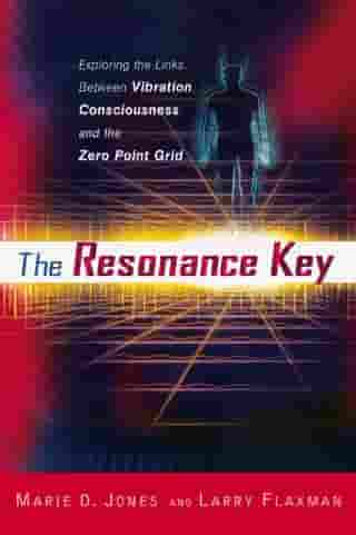 The Resonance Key: Exploring the Links Between Vibration, Consciousness, and the Zero Point Grid by Marie D. Jones