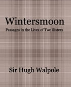 Wintersmoon: Passages in the Lives of Two Sisters by Sir Hugh Walpole