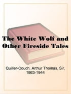 The White Wolf And Other Fireside Tales by Arthur Thomas Quiller-Couch