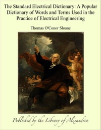 The Standard Electrical Dictionary: A Popular Dictionary of Words and Terms Used in the Practice of…