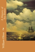 A History of Sea Power by William Oliver
