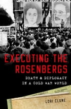 Executing the Rosenbergs: Death and Diplomacy in a Cold War World by Lori Clune