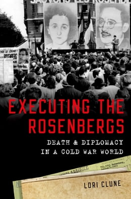 Book Executing the Rosenbergs: Death and Diplomacy in a Cold War World by Lori Clune