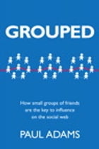 Grouped: How small groups of friends are the key to influence on the social web by Paul Adams