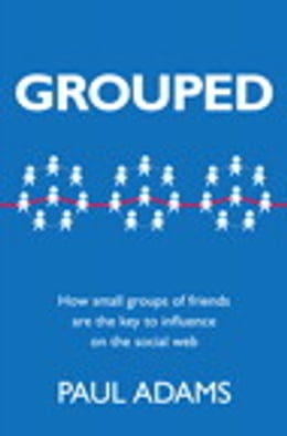 Book Grouped: How small groups of friends are the key to influence on the social web by Paul Adams