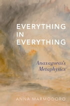 Everything in Everything: Anaxagoras's Metaphysics by Anna Marmodoro