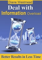 Deal With Information Overload: Better Results In Less Time by Diane Westmead