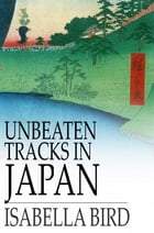 Unbeaten Tracks in Japan: An Account of Travels in the Interior, Including Visits to the Aborigines of Yezo and the Shrine of  by Isabella L. Bird