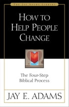 How to Help People Change: The Four-Step Biblical Process by Jay E. Adams