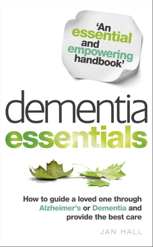 Dementia Essentials How to Guide a Loved One Through Alzheimer's or Dementia and Provide the Best Care