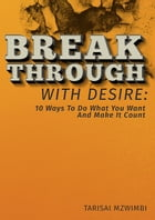 Breakthrough With Desire: 10 Ways To Do What You Want And Make It Coiunt: Better Life, #1 by Tarisai Mzwimbi