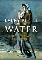 Every Ripple on the Water: Unlocking Your Creative Inner Self by Sanford Edward