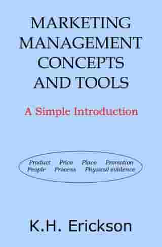 Marketing Management Concepts and Tools: A Simple Introduction by K.H. Erickson