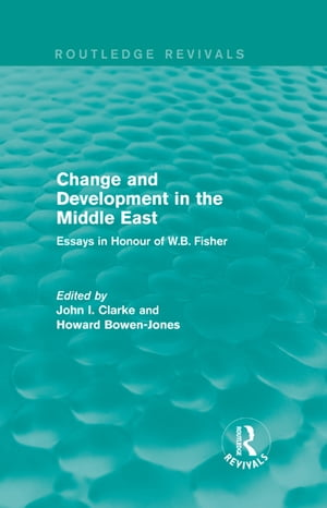 Change and Development in the Middle East (Routledge Revivals) Essays in honour of W.B. Fisher