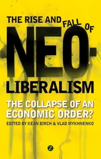 The Rise and Fall of Neoliberalism: The Collapse of an Economic Order?