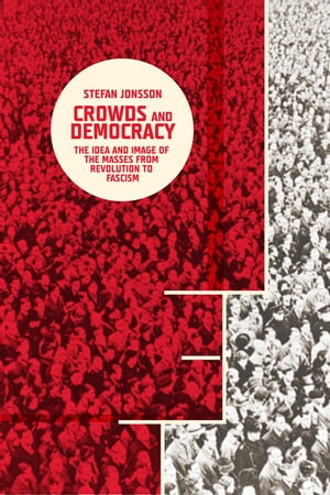 Crowds and Democracy The Idea and Image of the Masses from Revolution to Fascism