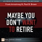 Maybe You Don't Want to Retire by Frank Armstrong III