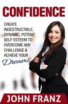 Confidence: Create Indestructible, Dynamic, Potent Self Esteem To Overcome Any Challenge & Achieve Your Dreams by John Franz