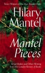 Mantel Pieces: Royal Bodies and Other Writing from the London Review of Books Cover Image
