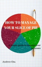 How To Manage Your Slice Of Pie: A simple way to manage your expenses by Andrew Cha