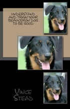 Understand and Train Your Beauceron Dog to Be Good by Vince Stead