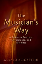 The Musician's Way: A Guide to Practice, Performance, and Wellness by Gerald Klickstein