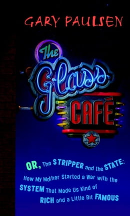 Book The Glass Cafe: Or the Stripper and the State; How My Mother Started a War with the System That… by Gary Paulsen
