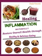 Healing Inflammation Naturally: Restore Overall Health Through Healthy & Delicious Eating by Paula Vincent