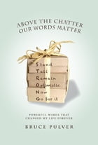 Above the Chatter, Our Words Matter: Powerful Words That Changed My World Forever by Bruce Pulver