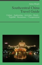 Southcentral China Travel Guide: Culture - Sightseeing - Activities - Hotels - Nightlife - Restaurants – Transportation by Adam Bright