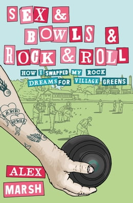Book Sex & Bowls & Rock and Roll: How I Swapped My Rock Dreams for Village Greens by Alex Marsh