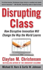 Disrupting Class: How Disruptive Innovation Will Change the Way the World Learns by Curtis W. Johnson