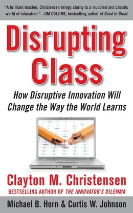 Book Disrupting Class: How Disruptive Innovation Will Change the Way the World Learns by Clayton Christensen