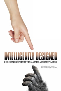 Book Intelligently Designed: How Creationists Built the Campaign against Evolution by Edward Caudill