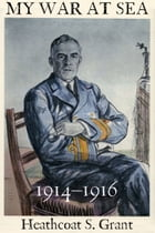 My War at Sea 1914–1916: A Captain's Life with the Royal Navy During the First World War by Heathcoat S. Grant